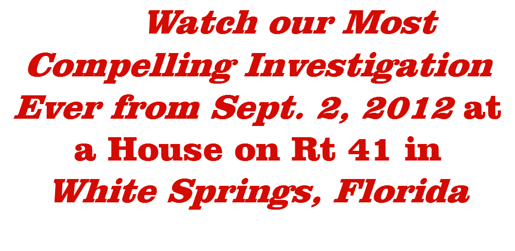 Watch our Most Compelling Investigation Ever from Sept. 2, 2012 at a House on Rt 41 in White Springs, Florida